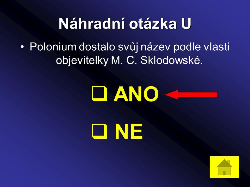Náhradní otázka U Polonium dostalo svůj název podle vlasti objevitelky M. C. Sklodowské.  ANO  NE