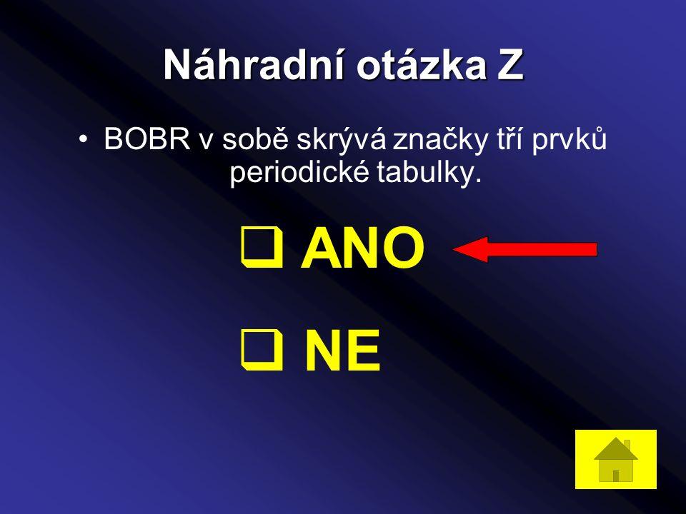 Náhradní otázka Z BOBR v sobě skrývá značky tří prvků periodické tabulky.  ANO  NE