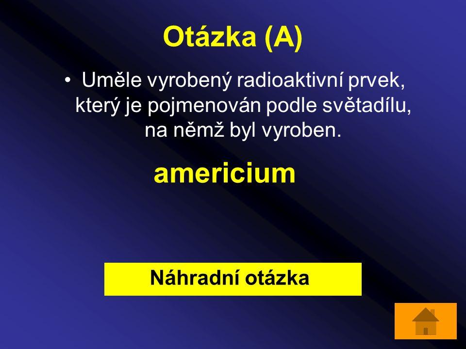 Otázka (A) Uměle vyrobený radioaktivní prvek, který je pojmenován podle světadílu, na němž byl vyroben. americium Náhradní otázka