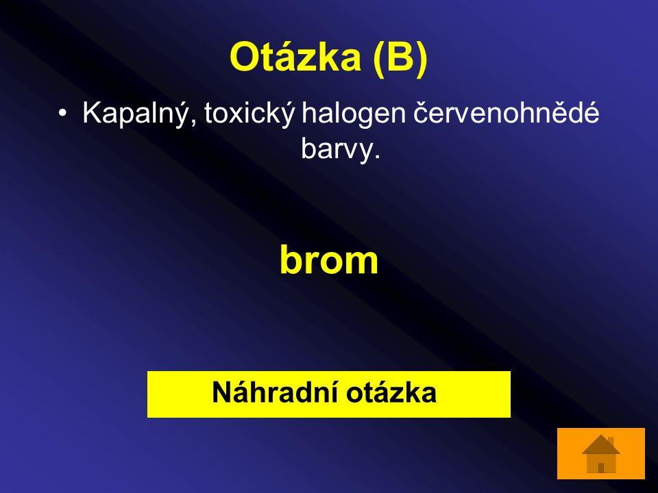 Otázka (B) Kapalný, toxický halogen červenohnědé barvy. brom Náhradní otázka