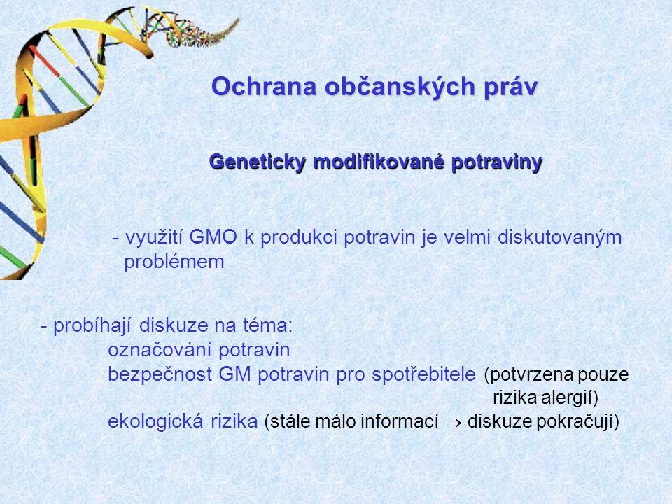 Geneticky modifikované potraviny - využití GMO k produkci potravin je velmi diskutovaným problémem - probíhají diskuze na téma: označování potravin bezpečnost GM potravin pro spotřebitele (potvrzena pouze rizika alergií) ekologická rizika (stále málo informací  diskuze pokračují) Ochrana občanských práv
