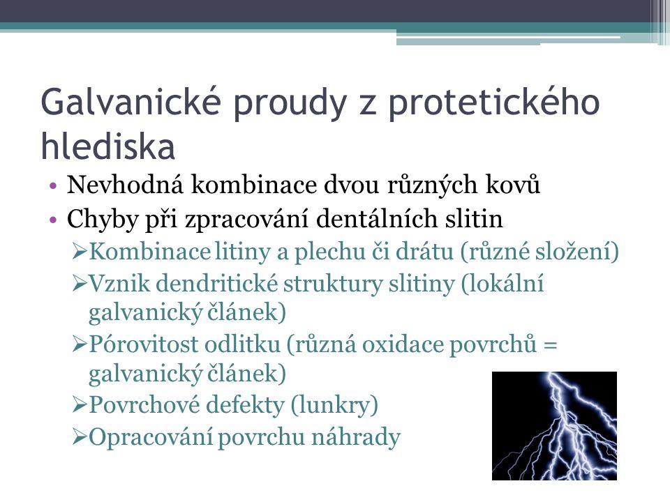 Galvanické proudy z protetického hlediska Nevhodná kombinace dvou různých kovů Chyby při zpracování dentálních slitin  Kombinace litiny a plechu či drátu (různé složení)  Vznik dendritické struktury slitiny (lokální galvanický článek)  Pórovitost odlitku (různá oxidace povrchů = galvanický článek)  Povrchové defekty (lunkry)  Opracování povrchu náhrady