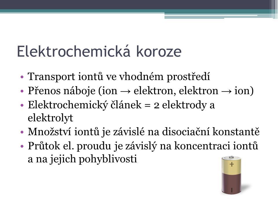 Elektrochemická koroze Transport iontů ve vhodném prostředí Přenos náboje (ion → elektron, elektron → ion) Elektrochemický článek = 2 elektrody a elektrolyt Množství iontů je závislé na disociační konstantě Průtok el.