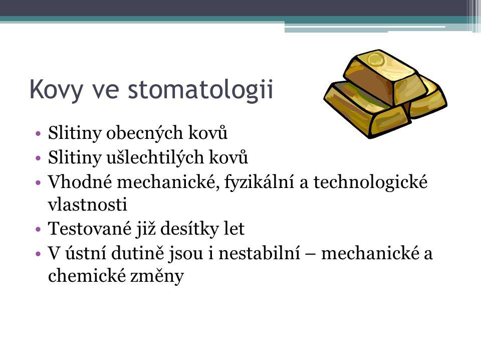 Kovy ve stomatologii Slitiny obecných kovů Slitiny ušlechtilých kovů Vhodné mechanické, fyzikální a technologické vlastnosti Testované již desítky let V ústní dutině jsou i nestabilní – mechanické a chemické změny