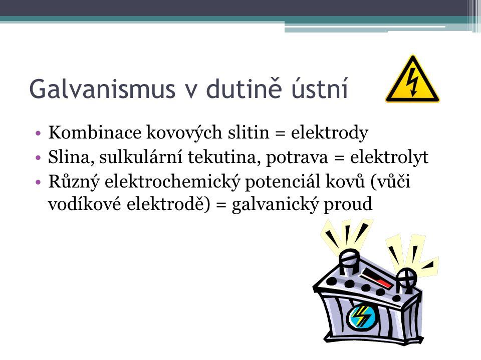 Galvanismus v dutině ústní Kombinace kovových slitin = elektrody Slina, sulkulární tekutina, potrava = elektrolyt Různý elektrochemický potenciál kovů (vůči vodíkové elektrodě) = galvanický proud