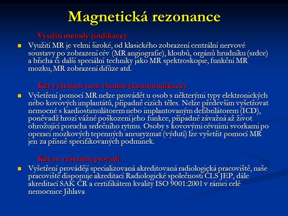 Magnetická rezonance Využití metody (indikace) Využití metody (indikace) Využití MR je velmi široké, od klasického zobrazení centrální nervové soustavy po zobrazení cév (MR angiografie), kloubů, orgánů hrudníku (srdce) a břicha či další speciální techniky jako MR spektroskopie, funkční MR mozku, MR zobrazení difůze atd.