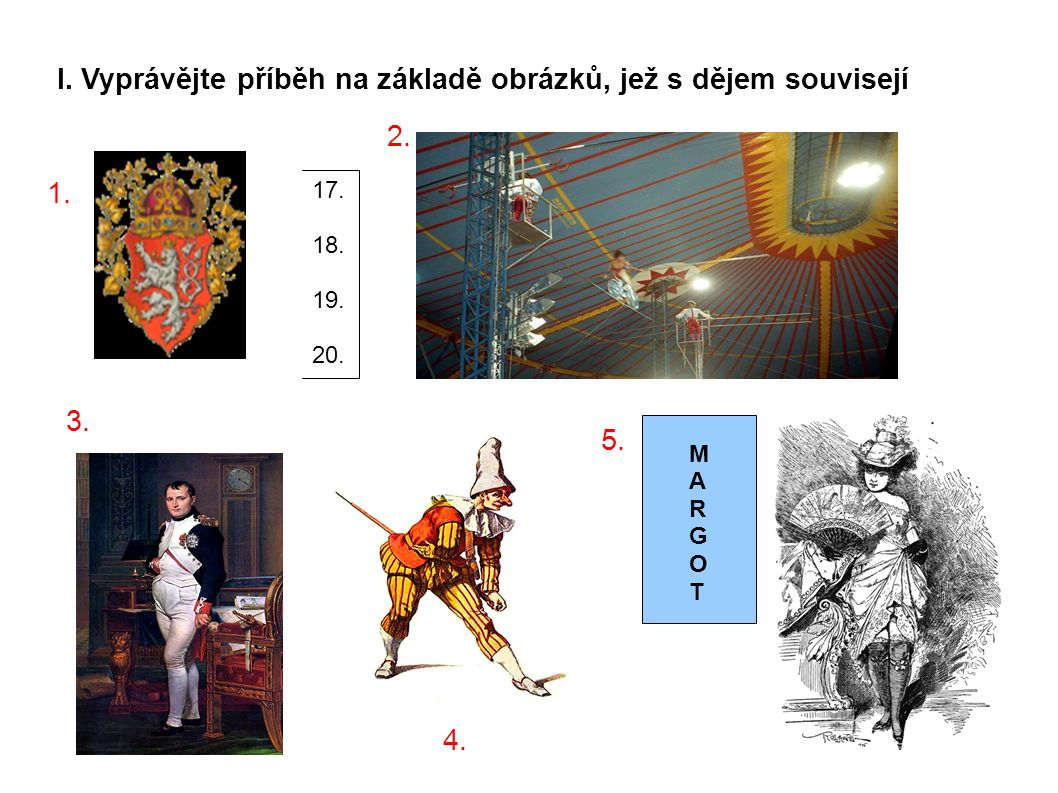 I. Vyprávějte příběh na základě obrázků, jež s dějem souvisejí 1. 17. 18. 19. 20. 2. 3. 4. 5. MARGOTMARGOT