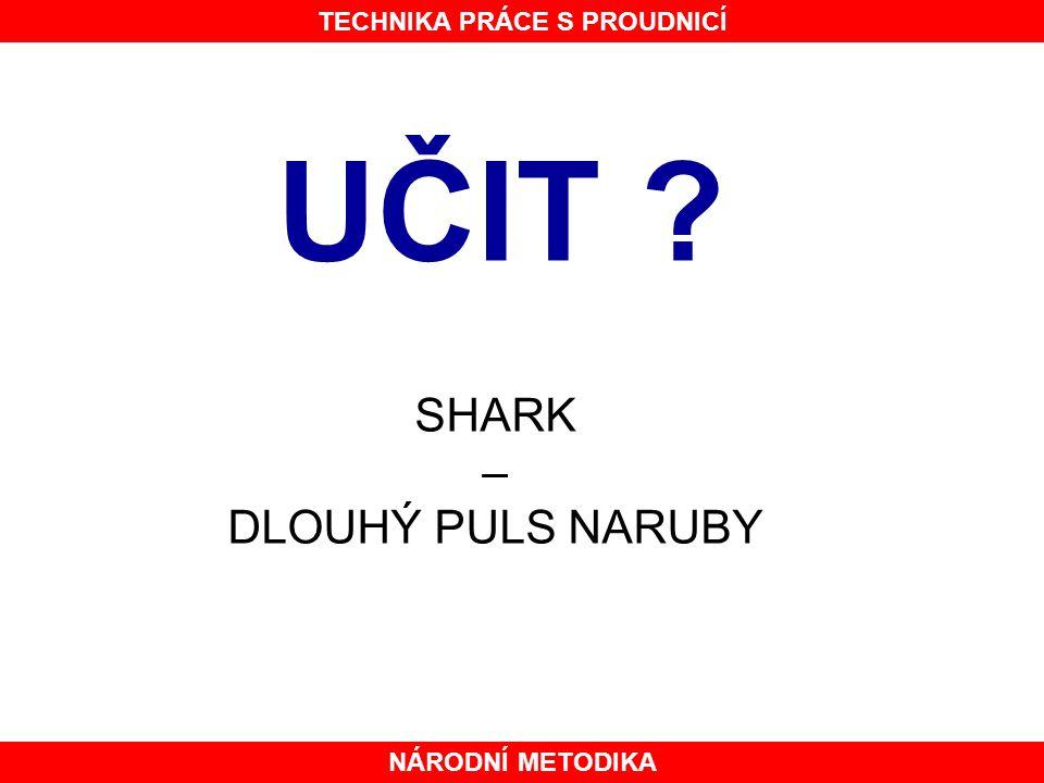 NÁRODNÍ METODIKA TECHNIKA PRÁCE S PROUDNICÍ UČIT ? SHARK – DLOUHÝ PULS NARUBY NEUČIT !!!