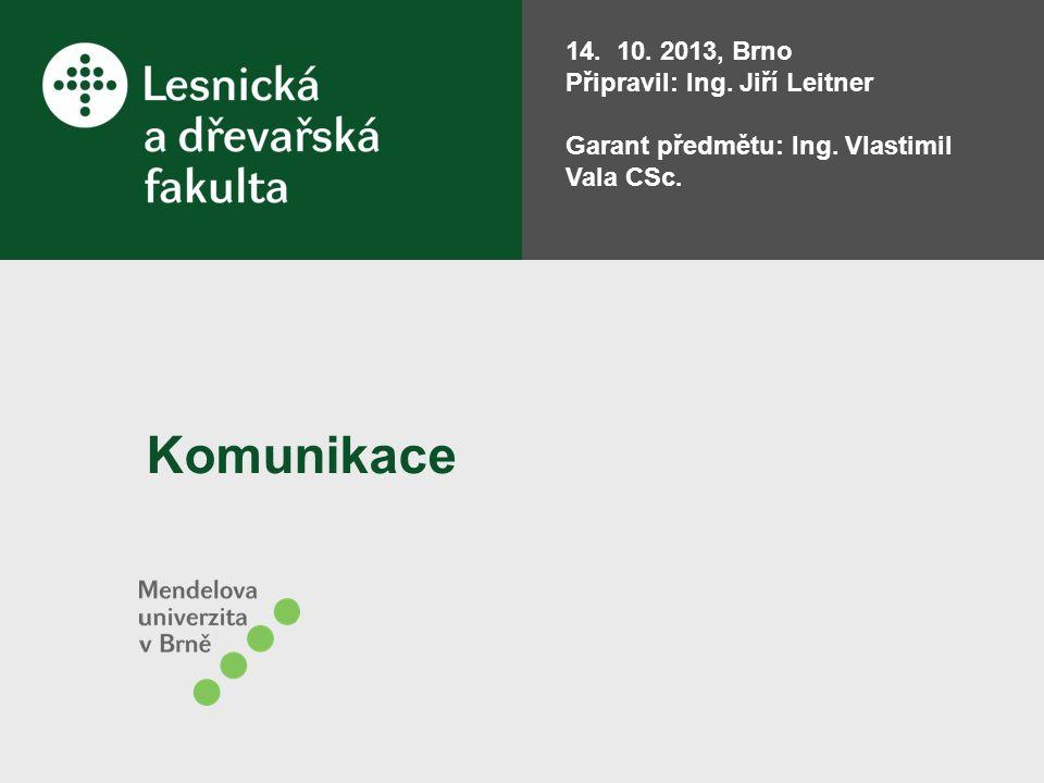 Komunikace 14. 10. 2013, Brno Připravil: Ing. Jiří Leitner Garant předmětu: Ing. Vlastimil Vala CSc.