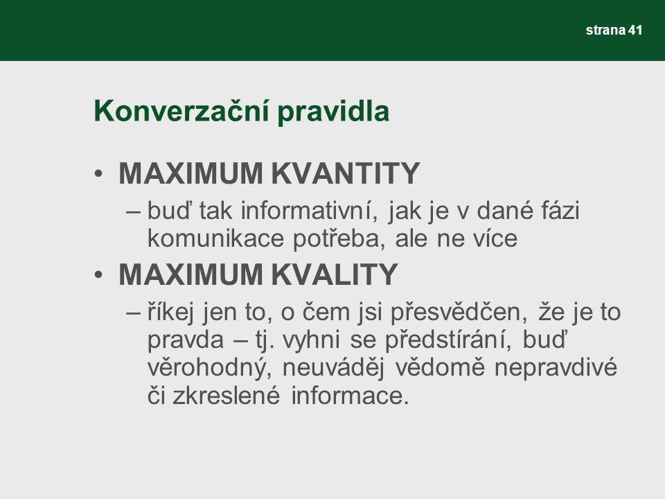 Konverzační pravidla MAXIMUM KVANTITY –buď tak informativní, jak je v dané fázi komunikace potřeba, ale ne více MAXIMUM KVALITY –říkej jen to, o čem j