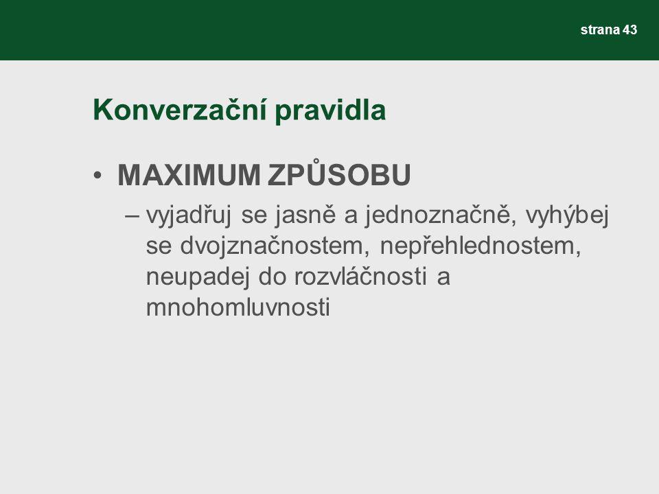Konverzační pravidla MAXIMUM ZPŮSOBU –vyjadřuj se jasně a jednoznačně, vyhýbej se dvojznačnostem, nepřehlednostem, neupadej do rozvláčnosti a mnohomluvnosti strana 43
