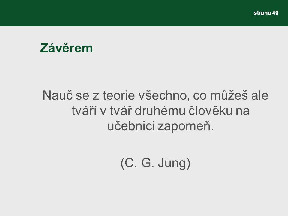 Závěrem Nauč se z teorie všechno, co můžeš ale tváří v tvář druhému člověku na učebnici zapomeň. (C. G. Jung) strana 49