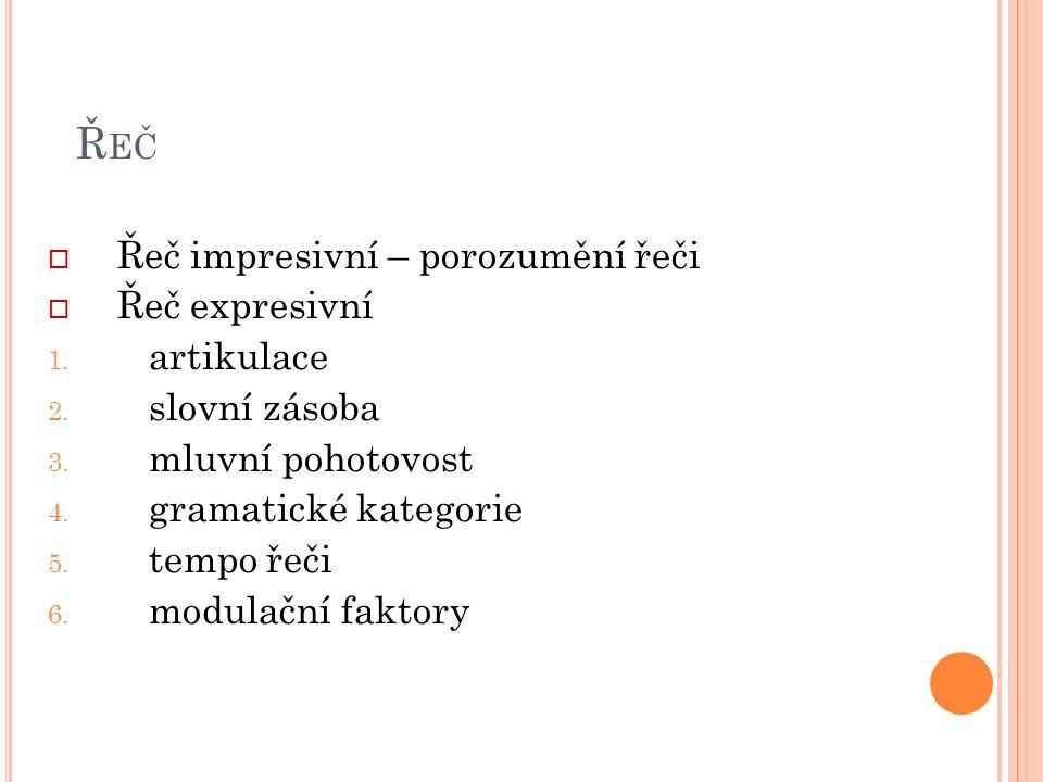 Ř EČ  Řeč impresivní – porozumění řeči  Řeč expresivní 1. artikulace 2. slovní zásoba 3. mluvní pohotovost 4. gramatické kategorie 5. tempo řeči 6.