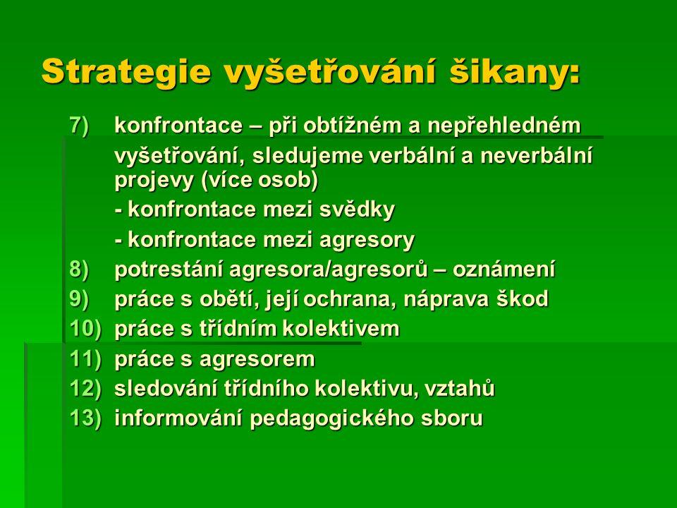 Strategie vyšetřování šikany: 7)konfrontace – při obtížném a nepřehledném vyšetřování, sledujeme verbální a neverbální projevy (více osob) - konfrontace mezi svědky - konfrontace mezi agresory 8)potrestání agresora/agresorů – oznámení 9)práce s obětí, její ochrana, náprava škod 10)práce s třídním kolektivem 11)práce s agresorem 12)sledování třídního kolektivu, vztahů 13)informování pedagogického sboru