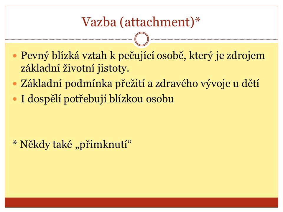 Vazba (attachment)* Pevný blízká vztah k pečující osobě, který je zdrojem základní životní jistoty.