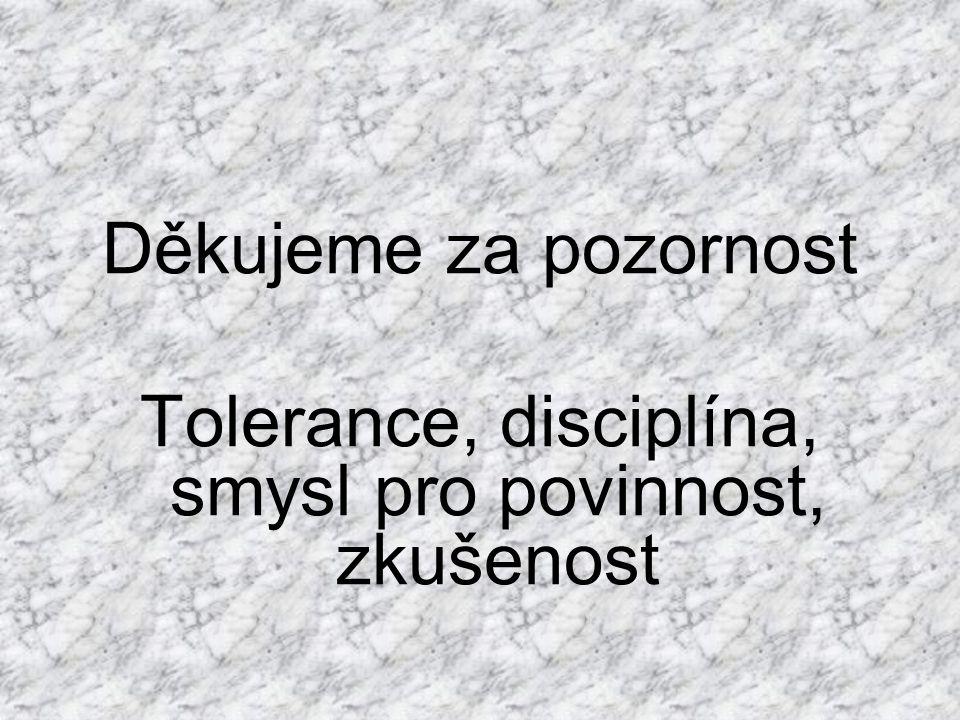 Děkujeme za pozornost Tolerance, disciplína, smysl pro povinnost, zkušenost