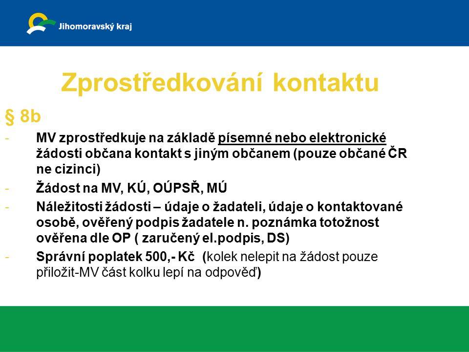 Zprostředkování kontaktu § 8b -MV zprostředkuje na základě písemné nebo elektronické žádosti občana kontakt s jiným občanem (pouze občané ČR ne cizinci) -Žádost na MV, KÚ, OÚPSŘ, MÚ -Náležitosti žádosti – údaje o žadateli, údaje o kontaktované osobě, ověřený podpis žadatele n.