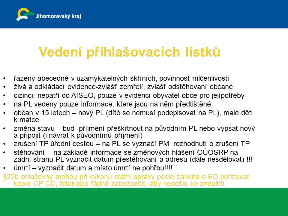 Vedení přihlašovacích lístků řazeny abecedně v uzamykatelných skříních, povinnost mlčenlivosti živá a odkládací evidence-zvlášť zemřelí, zvlášť odstěhovaní občané cizinci: nepatří do AISEO, pouze v evidenci obyvatel obce pro jejípotřeby na PL vedeny pouze informace, které jsou na něm předtištěné občan v 15 letech – nový PL (dítě se nemusí podepisovat na PL), malé děti k matce změna stavu – buď příjmení přeškrtnout na původním PL nebo vypsat nový a připojit (i návrat k původnímu příjmení) zrušení TP úřední cestou – na PL se vyznačí PM rozhodnutí o zrušení TP stěhování - na základě informace se změnových hlášení OÚOSRP na zadní stranu PL vyznačit datum přestěhování a adresu (dále nesdělovat) !!.