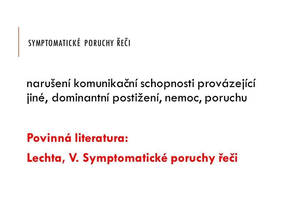 SYMPTOMATICKÉ PORUCHY ŘEČI narušení komunikační schopnosti provázející jiné, dominantní postižení, nemoc, poruchu Povinná literatura: Lechta, V.