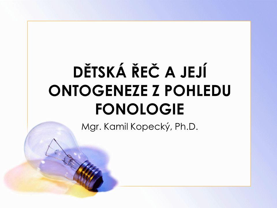 DĚTSKÁ ŘEČ A JEJÍ ONTOGENEZE Z POHLEDU FONOLOGIE Mgr. Kamil Kopecký, Ph.D.