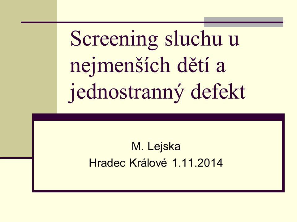 Screening sluchu u nejmenších dětí a jednostranný defekt M. Lejska Hradec Králové 1.11.2014