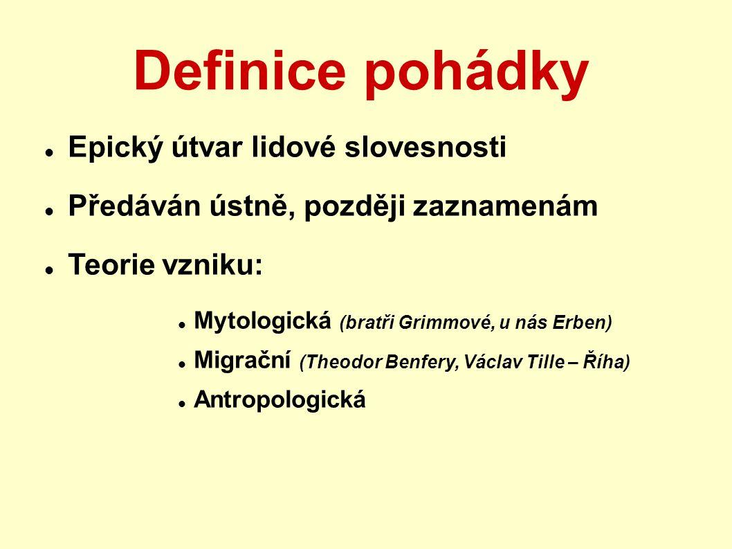 Definice pohádky Epický útvar lidové slovesnosti Předáván ústně, později zaznamenám Teorie vzniku: Mytologická (bratři Grimmové, u nás Erben) Migrační (Theodor Benfery, Václav Tille – Říha) Antropologická