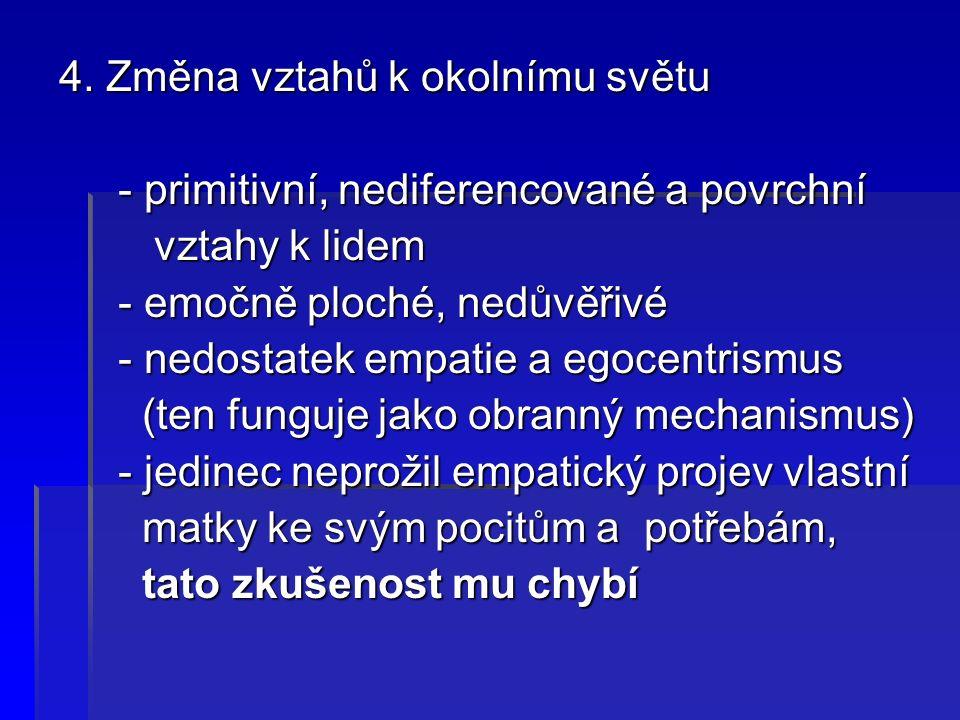 4. Změna vztahů k okolnímu světu - primitivní, nediferencované a povrchní - primitivní, nediferencované a povrchní vztahy k lidem vztahy k lidem - emo