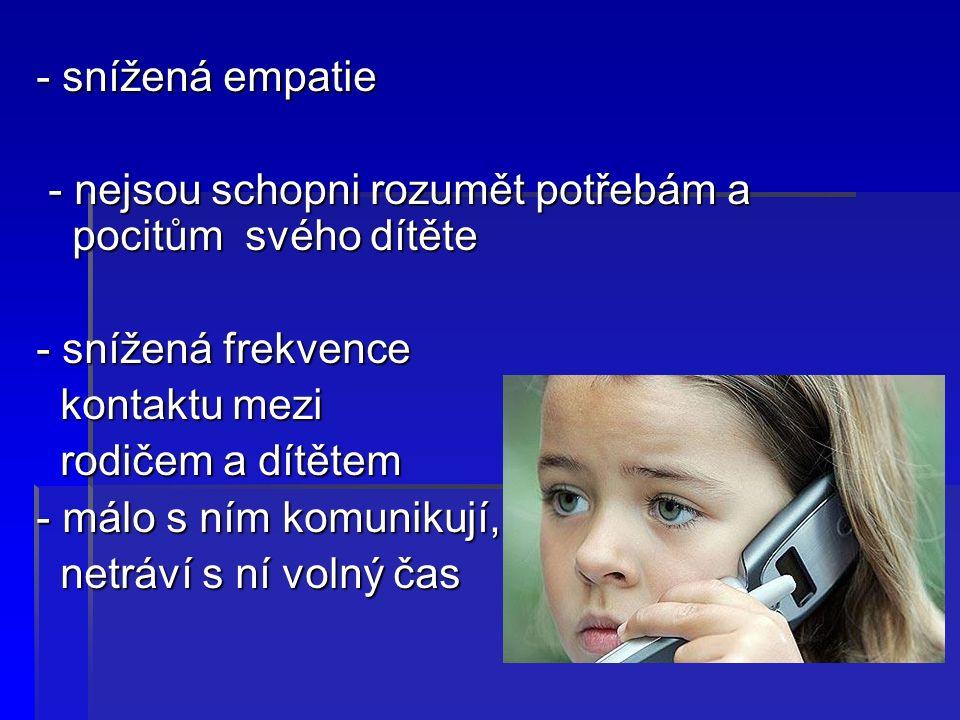 - snížená empatie - nejsou schopni rozumět potřebám a pocitům svého dítěte - nejsou schopni rozumět potřebám a pocitům svého dítěte - snížená frekvence kontaktu mezi kontaktu mezi rodičem a dítětem rodičem a dítětem - málo s ním komunikují, netráví s ní volný čas netráví s ní volný čas