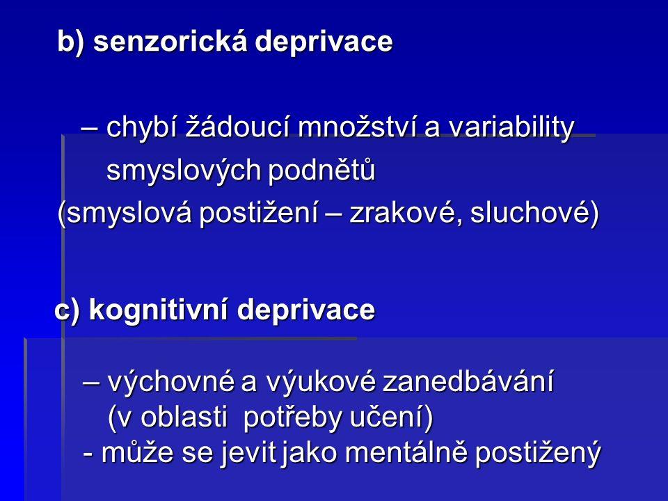 b) senzorická deprivace – chybí žádoucí množství a variability – chybí žádoucí množství a variability smyslových podnětů smyslových podnětů (smyslová postižení – zrakové, sluchové) c) kognitivní deprivace c) kognitivní deprivace – výchovné a výukové zanedbávání – výchovné a výukové zanedbávání (v oblasti potřeby učení) (v oblasti potřeby učení) - může se jevit jako mentálně postižený - může se jevit jako mentálně postižený