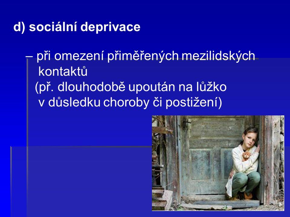 d) sociální deprivace – při omezení přiměřených mezilidských kontaktů (př.