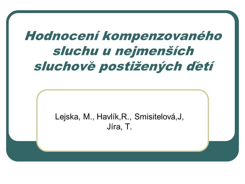 Hodnocení kompenzovaného sluchu u nejmenších sluchove postižených detí Lejska, M., Havlík,R., Smisitelová,J, Jíra, T.