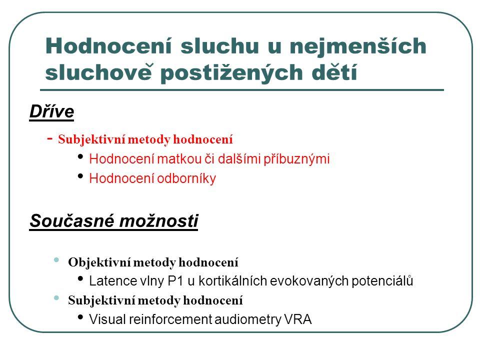 Hodnocení sluchu u nejmenších sluchove postižených detí Dříve - Subjektivní metody hodnocení Hodnocení matkou či dalšími příbuznými Hodnocení odborníky Současné možnosti Objektivní metody hodnocení Latence vlny P1 u kortikálních evokovaných potenciálů Subjektivní metody hodnocení Visual reinforcement audiometry VRA