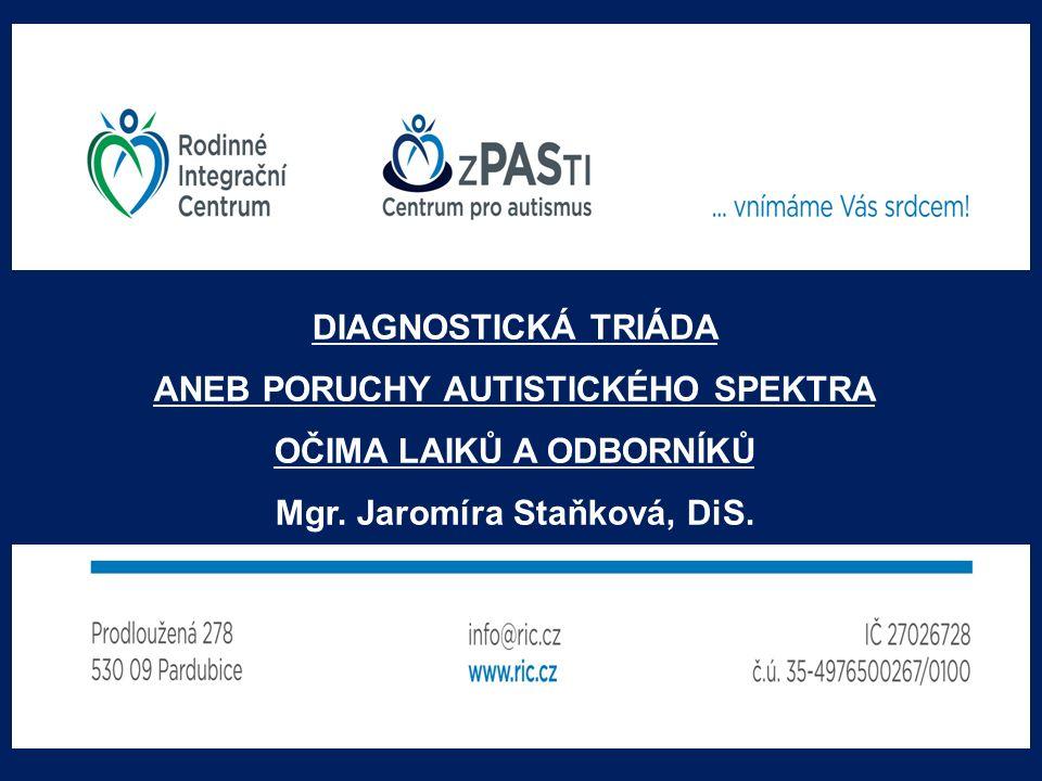 DIAGNOSTICKÁ TRIÁDA ANEB PORUCHY AUTISTICKÉHO SPEKTRA OČIMA LAIKŮ A ODBORNÍKŮ Mgr. Jaromíra Staňková, DiS.
