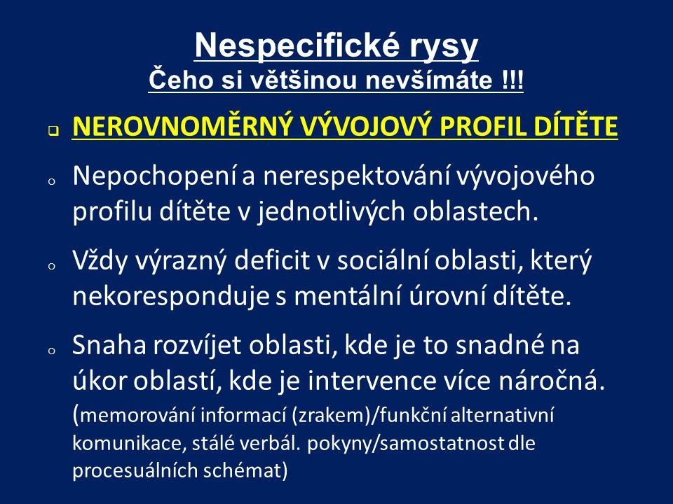 Nespecifické rysy Čeho si většinou nevšímáte !!!  NEROVNOMĚRNÝ VÝVOJOVÝ PROFIL DÍTĚTE o Nepochopení a nerespektování vývojového profilu dítěte v jedn