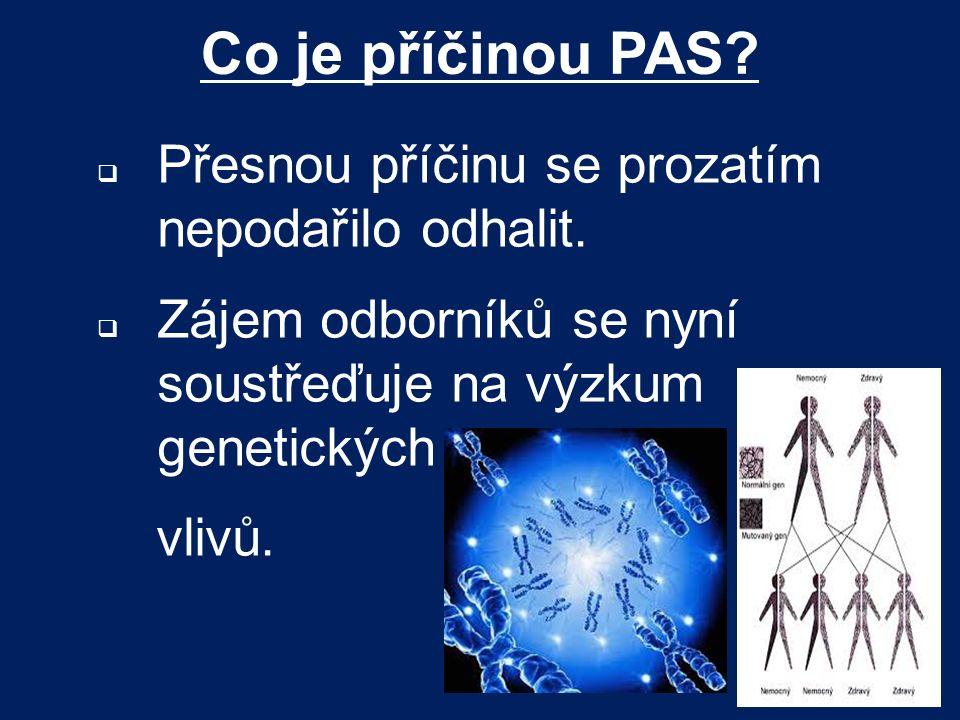 Co je příčinou PAS?  Přesnou příčinu se prozatím nepodařilo odhalit.  Zájem odborníků se nyní soustřeďuje na výzkum genetických vlivů.