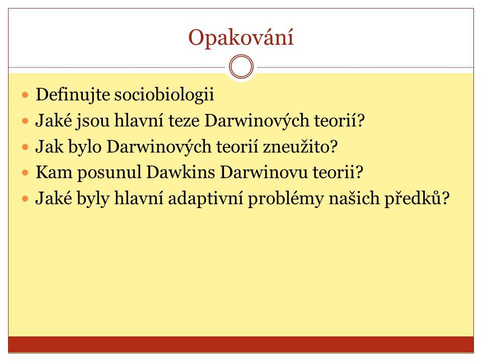 Opakování Definujte sociobiologii Jaké jsou hlavní teze Darwinových teorií? Jak bylo Darwinových teorií zneužito? Kam posunul Dawkins Darwinovu teorii