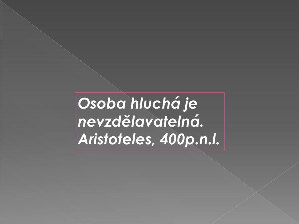 Osoba hluchá je nevzdělavatelná. Aristoteles, 400p.n.l.
