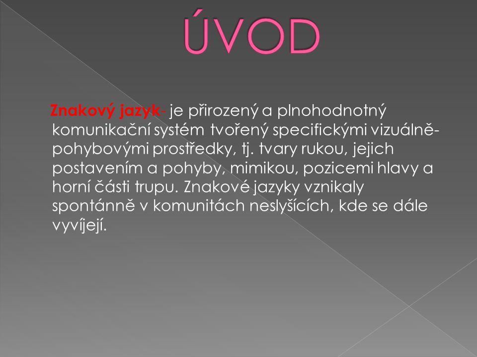 Znakový jazyk - je přirozený a plnohodnotný komunikační systém tvořený specifickými vizuálně- pohybovými prostředky, tj.
