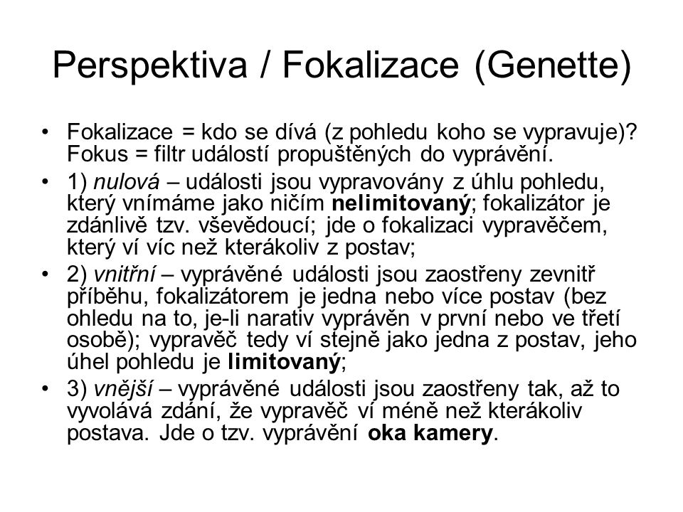 Perspektiva / Fokalizace (Genette) Fokalizace = kdo se dívá (z pohledu koho se vypravuje).