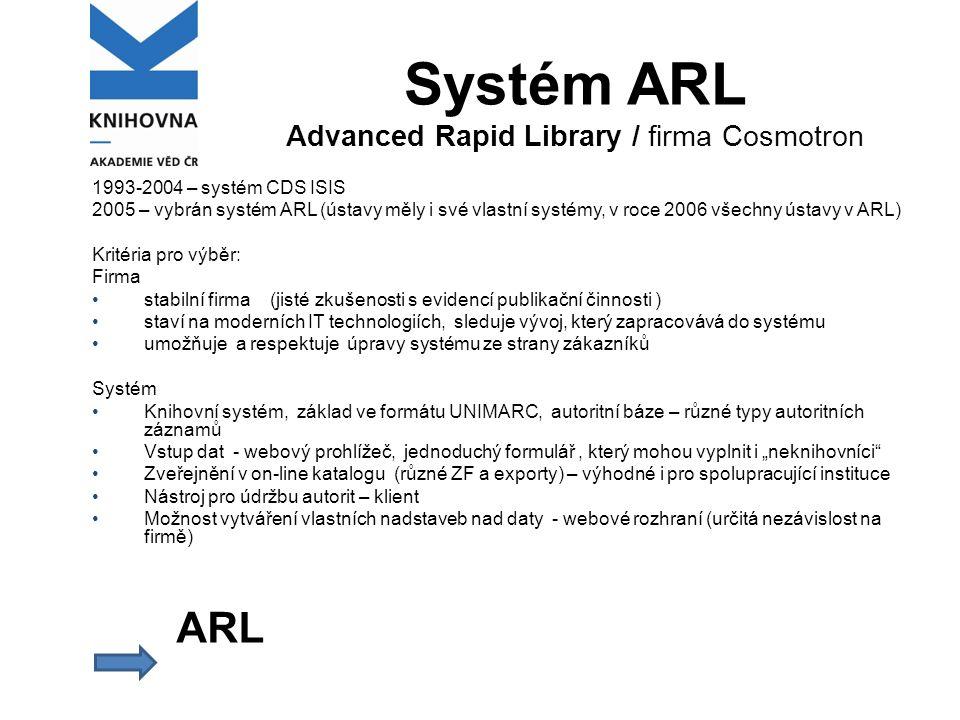 """Systém ARL Advanced Rapid Library / firma Cosmotron 1993-2004 – systém CDS ISIS 2005 – vybrán systém ARL (ústavy měly i své vlastní systémy, v roce 2006 všechny ústavy v ARL) Kritéria pro výběr: Firma stabilní firma (jisté zkušenosti s evidencí publikační činnosti ) staví na moderních IT technologiích, sleduje vývoj, který zapracovává do systému umožňuje a respektuje úpravy systému ze strany zákazníků Systém Knihovní systém, základ ve formátu UNIMARC, autoritní báze – různé typy autoritních záznamů Vstup dat - webový prohlížeč, jednoduchý formulář, který mohou vyplnit i """"neknihovníci Zveřejnění v on-line katalogu (různé ZF a exporty) – výhodné i pro spolupracující instituce Nástroj pro údržbu autorit – klient Možnost vytváření vlastních nadstaveb nad daty - webové rozhraní (určitá nezávislost na firmě) ARL"""