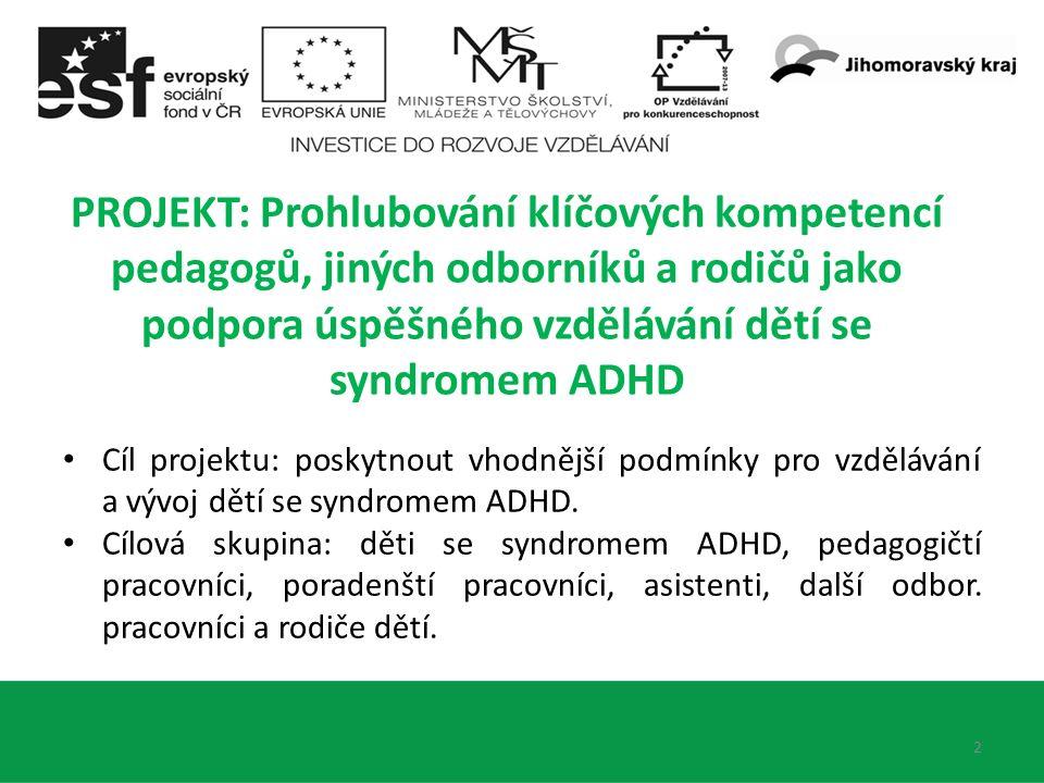 2 PROJEKT: Prohlubování klíčových kompetencí pedagogů, jiných odborníků a rodičů jako podpora úspěšného vzdělávání dětí se syndromem ADHD Cíl projektu: poskytnout vhodnější podmínky pro vzdělávání a vývoj dětí se syndromem ADHD.
