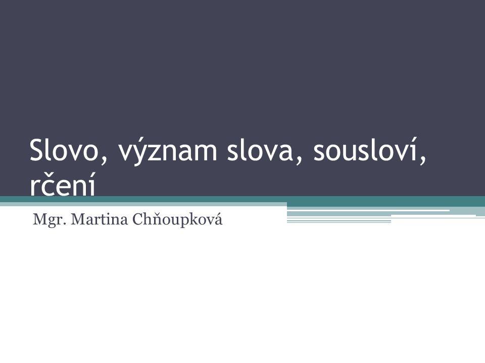 Slovo, význam slova, sousloví, rčení Mgr. Martina Chňoupková