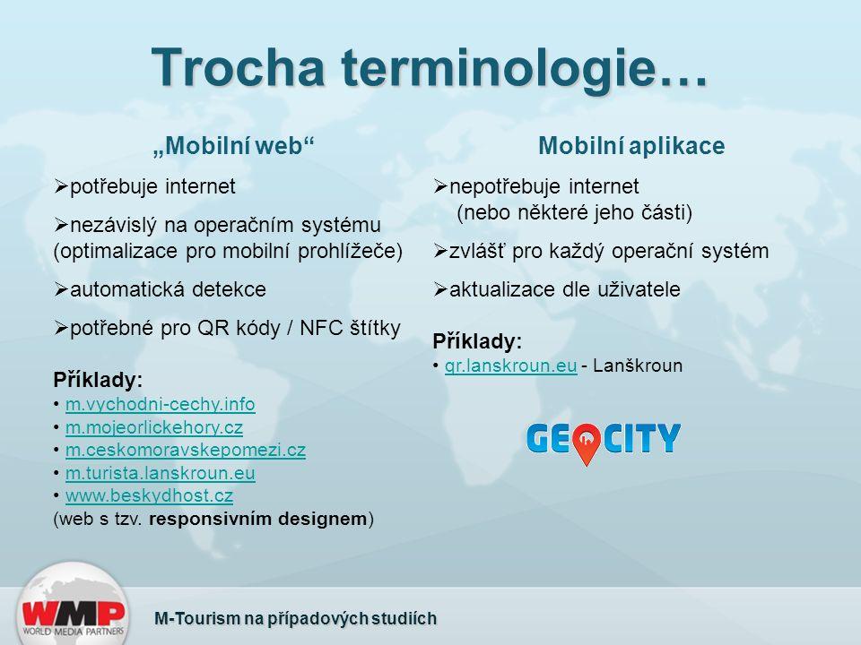 """Trocha terminologie… M-Tourism na případových studiích """"Mobilní web  potřebuje internet  nezávislý na operačním systému (optimalizace pro mobilní prohlížeče)  automatická detekce  potřebné pro QR kódy / NFC štítky Příklady: m.vychodni-cechy.info m.mojeorlickehory.cz m.ceskomoravskepomezi.cz m.turista.lanskroun.eu www.beskydhost.cz (web s tzv."""