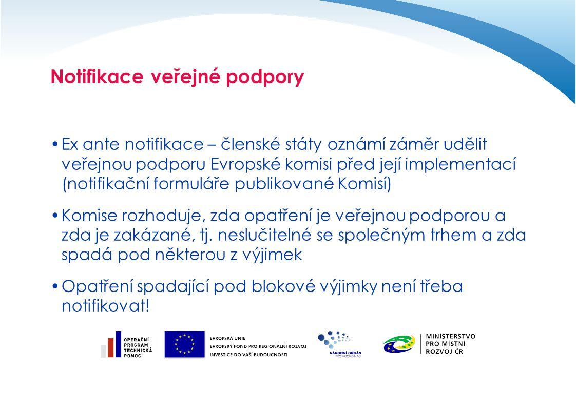 Notifikace veřejné podpory Ex ante notifikace – členské státy oznámí záměr udělit veřejnou podporu Evropské komisi před její implementací (notifikační formuláře publikované Komisí) Komise rozhoduje, zda opatření je veřejnou podporou a zda je zakázané, tj.