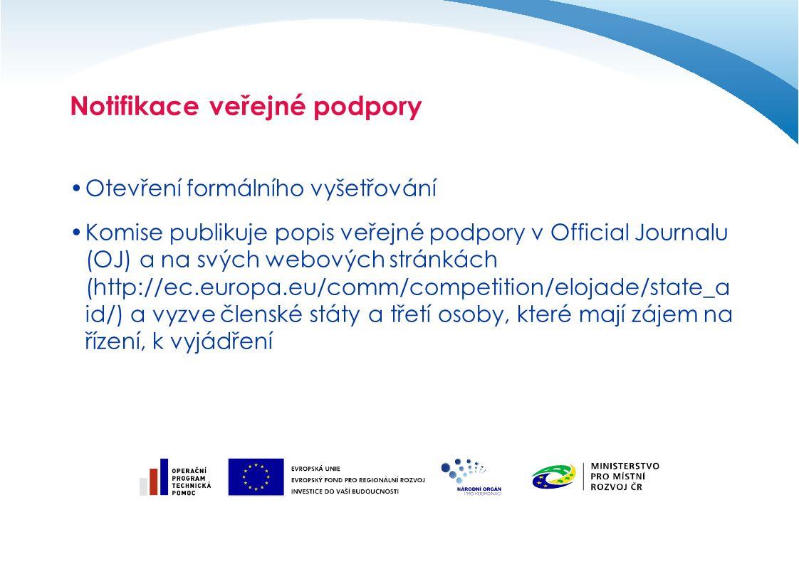 Notifikace veřejné podpory Otevření formálního vyšetřování Komise publikuje popis veřejné podpory v Official Journalu (OJ) a na svých webových stránkách (http://ec.europa.eu/comm/competition/elojade/state_a id/) a vyzve členské státy a třetí osoby, které mají zájem na řízení, k vyjádření