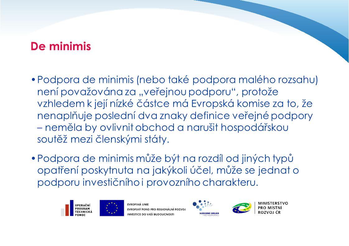 """De minimis Podpora de minimis (nebo také podpora malého rozsahu) není považována za """"veřejnou podporu , protože vzhledem k její nízké částce má Evropská komise za to, že nenaplňuje poslední dva znaky definice veřejné podpory – neměla by ovlivnit obchod a narušit hospodářskou soutěž mezi členskými státy."""