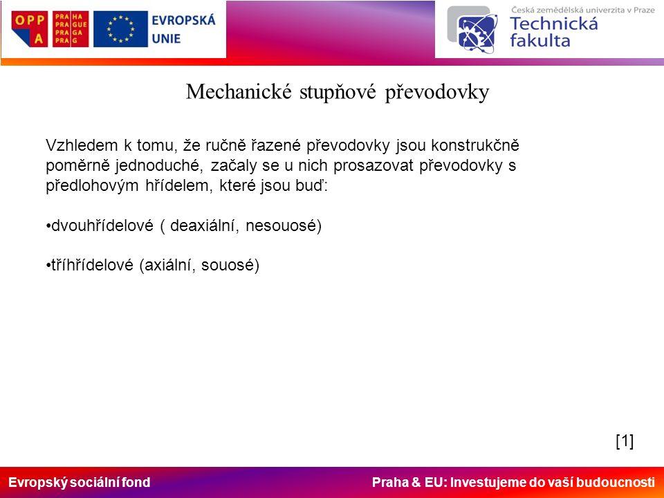 Evropský sociální fond Praha & EU: Investujeme do vaší budoucnosti Mechanické stupňové převodovky Vzhledem k tomu, že ručně řazené převodovky jsou konstrukčně poměrně jednoduché, začaly se u nich prosazovat převodovky s předlohovým hřídelem, které jsou buď: dvouhřídelové ( deaxiální, nesouosé) tříhřídelové (axiální, souosé) [1][1]