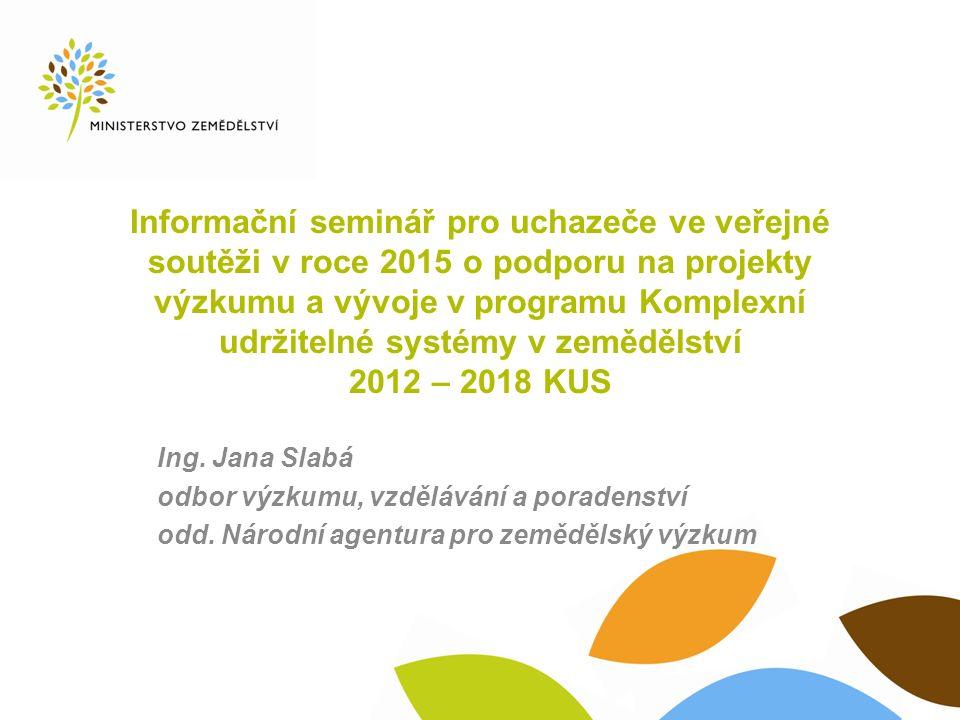 Informační seminář pro uchazeče ve veřejné soutěži v roce 2015 o podporu na projekty výzkumu a vývoje v programu Komplexní udržitelné systémy v zemědělství 2012 – 2018 KUS Ing.