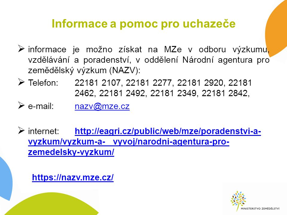 Informace a pomoc pro uchazeče  informace je možno získat na MZe v odboru výzkumu, vzdělávání a poradenství, v oddělení Národní agentura pro zemědělský výzkum (NAZV):  Telefon:22181 2107, 22181 2277, 22181 2920, 22181 2462, 22181 2492, 22181 2349, 22181 2842,  e-mail:nazv@mze.cznazv@mze.cz  internet:http://eagri.cz/public/web/mze/poradenstvi-a- vyzkum/vyzkum-a- vyvoj/narodni-agentura-pro- zemedelsky-vyzkum/http://eagri.cz/public/web/mze/poradenstvi-a- vyzkum/vyzkum-a- vyvoj/narodni-agentura-pro- zemedelsky-vyzkum/ https://nazv.mze.cz/