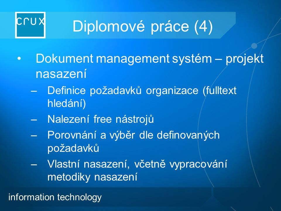 Diplomové práce (4) Dokument management systém – projekt nasazení –Definice požadavků organizace (fulltext hledání) –Nalezení free nástrojů –Porovnání a výběr dle definovaných požadavků –Vlastní nasazení, včetně vypracování metodiky nasazení information technology